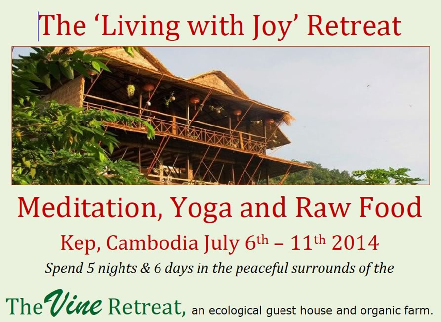 Meditation, Yoga and Raw Food Kep, Cambodia July 6th – 11th 2014  Spend 5 nights & 6 days in the peaceful surrounds of the  The Vine Retreat, an ecological guest house and organic farm. Join Julie Sexton on a spiritual growth & wellness adventure, cleansing and purifying your body, mind and soul, raising your consciousness, discovering more of your potential and connecting with your higher self.  Daily meditations from Orin's 'Living with Joy' course, channelled by Sanaya Roman, will assist you to open your heart, change negatives into positives, increase your sense of aliveness and well-being and live in higher purpose.  $750 includes   accommodation,   all delicious & creative Raw Food meals   transport to and from Phnom Penh,   daily yoga,   the transformational Living with Joy course and book & 30 min energy healing session. www.orindaben.com  Contact Julie @ info@thejoyfulbuddhas.com / Ph: 8552 8229 or 0488997692  ALL PROFITS WILL GO TOWARDS BUYING A CAMBODIAN FAMILY A HOME.